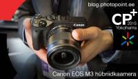 CP+ 2015: Käed küljes - Canon EOS M3 hübriidkaamera